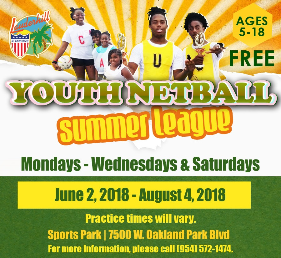 Youth Netball Summer League Ages 5-18 FREE Mondays-Wednesdays & Saturdays June 2, 2018-August 4, 2018 Practice times will vary. Sports Park | 7500 W. Oakland Park Blvd. For more information, please call 954-572-1474.